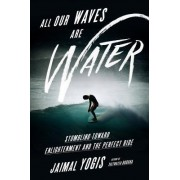 All Our Waves Are Water: Stumbling Toward Enlightenment and the Perfect Wave