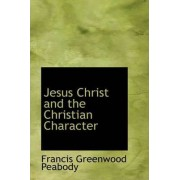 Jesus Christ and the Christian Character by Francis Greenwood Peabody