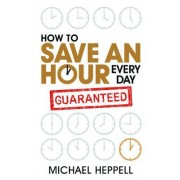 How to Save an Hour Every Day by Michael Heppell