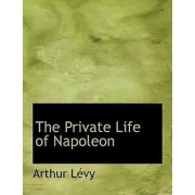 The Private Life of Napoleon by Arthur Lvy