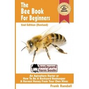 The Bee Book for Beginners 2nd Edition (Revised) an Apiculture Starter or How to Be a Backyard Beekeeper and Harvest Honey from Your Own Bee Hives by Frank Randall