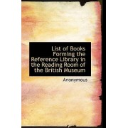 List of Books Forming the Reference Library in the Reading Room of the British Museum by Anonymous