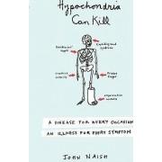 Hypochondria Can Kill by John Naish