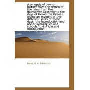 A Synopsis of Jewish History from the Return of the Jews from the Babylonish Captivity to the Days O by Henry H a (Henry a )