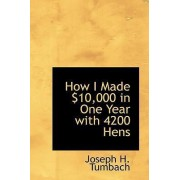 How I Made $10,000 in One Year with 4200 Hens by Joseph H Tumbach