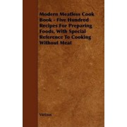 Modern Meatless Cook Book - Five Hundred Recipes For Preparing Foods, With Special Reference To Cooking Without Meat by Various
