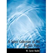 A Select Collection of Old English Plays by W Carew Hazlitt