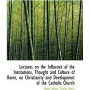 Lectures on the Influence of the Institutions, Thought and Culture of Rome, on Christianity and Deve by Ernest Renan