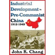 Industrial Development in Pre-Communist China by John K. Chang