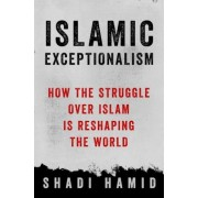 Islamic Exceptionalism: How the Struggle Over Islam Is Reshaping the World, Hardcover