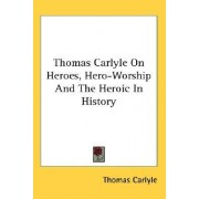 Thomas Carlyle on Heroes, Hero-Worship and the Heroic in History by Thomas Carlyle