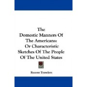 The Domestic Manners of the Americans by Travelers Recent Travelers