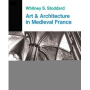Art and Architecture in Medieval France by Whitney S. Stoddard