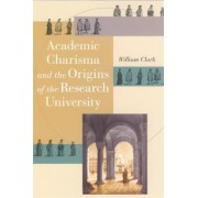 Academic Charisma and the Origins of the Research University by William Clark