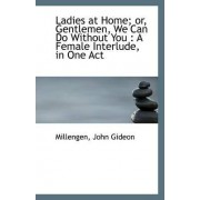 Ladies at Home; Or, Gentlemen, We Can Do Without You by Millengen John Gideon
