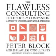 The Flawless Consulting Fieldbook and Companion by Peter Block