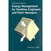 Practical Guide to Energy Management for Facilities Engineers and Plant Managers by Thomas E. Mull