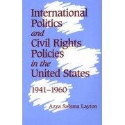 International Politics and Civil Rights Policies in the United States, 1941-1960 by Azza Salama Layton