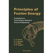 Principles Of Fusion Energy: An Introduction To Fusion Energy For Students Of Science And Engineering by A. A. Harms