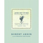 Joie de Vivre: Simple French Style for Everyday Living by Robert Arbor
