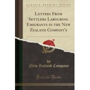 Letters from Settlers Labouring Emigrants in the New Zealand Company's (Classic Reprint) by New Zealand Company