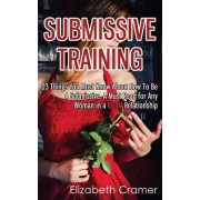 Submissive Training: 23 Things You Must Know about How to Be a Submissive. a Must Read for Any Woman in a Bdsm Relationship