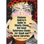 Madame Audrey's Guide to Mostly Cheap But Good Reference Books for Small and Rural Libraries by Audrey Lewis
