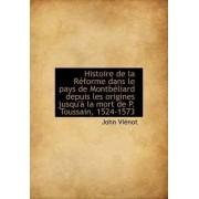 Histoire de La R Forme Dans Le Pays de Montb Liard Depuis Les Origines Jusqu' La Mort de P. Toussai by John Vinot