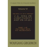 Dreaming the Myth Onwards C.G. Jung on Christianity and on Hegel Part 2 of the Flight Into the Unconscious Collected English Papers Volume 6 by Wolfgang Giegerich