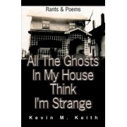 All the Ghosts in My House Think I'm Strange by Kevin M Keith