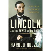Lincoln and the Power of the Press by Director of the Roosevelt House Public Policy Institute at Hunter College Harold Holzer