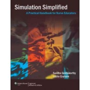 Simulation Simplified: A Practical Handbook for Critical Care Nurse Educators by Sandra Goldsworthy