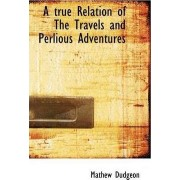 A True Relation of the Travels and Perlious Adventures by Mathew Dudgeon