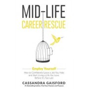 Mid-Life Career Rescue: Employ Yourself: How to Confidently Leave a Job You Hate, and Start Living a Life You Love, Before It's Too Late