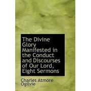 The Divine Glory Manifested in the Conduct and Discourses of Our Lord, Eight Sermons by Charles Atmore Ogilvie