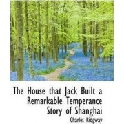The House That Jack Built a Remarkable Temperance Story of Shanghai by Charles Ridgway