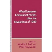 West European Communist Parties After the Revolutions of 1989 by Martin J. Bull
