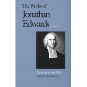 The Works of Jonathan Edwards: Freedom of the Will v. 1 by Jonathan Edwards