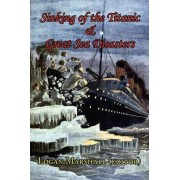 Sinking of the Titanic and Great Sea Disasters - As Told by First Hand Account of Survivors and Initial Investigations by Logan Marshall