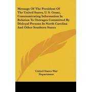 Message of the President of the United States, U. S. Grant, Communicating Information in Relation to Outrages Committed by Disloyal Persons in North C by United States War Department