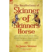 The Recollections of Skinner of Skinner's Horse - James Skinner and His 'Yellow Boys' - Irregular Cavalry in the Wars of India Between the British, Mahratta, Rajput, Mogul, Sikh & Pindarree Forces by Dr James Skinner