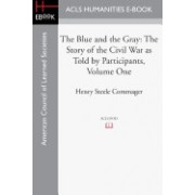 The Blue and the Gray: The Story of the Civil War as Told by Participants, Volume One: The Nomination of Lincoln to the Eve of Gettysburg