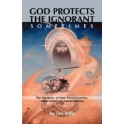 God Protects the Ignorant. Sometimes (The Memoirs of One Pilot's Journey - Missions in Vietnam, Iran, and on Rescue Missions) by Jim Stills