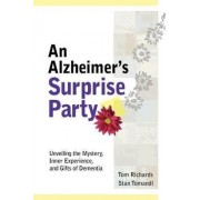 An Alzheimer's Surprise Party: Unveiling the Mystery, Inner Experience, and Gifts of Dementia by Tom Richards