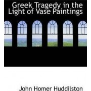 Greek Tragedy in the Light of Vase Paintings by John Homer Huddilston