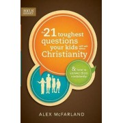 The 21 Toughest Questions Your Kids Will Ask about Christianity by Alex McFarland