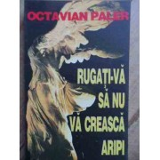 Rugati-va Sa Nu Va Creasca Aripi - Octavian Paler
