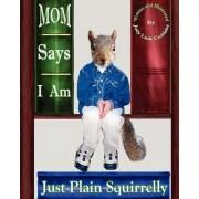 Mom Says I Am Just Plain Squirrelly by Judy Link Cuddehe