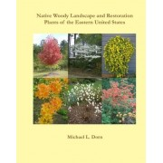 Native Woody Landscape and Restoration Plants of the Eastern United States by Michael L Dorn