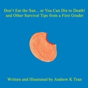 Don't Eat the Sun... or You Can Die to Death! and Other Survival Tips from a First Grader